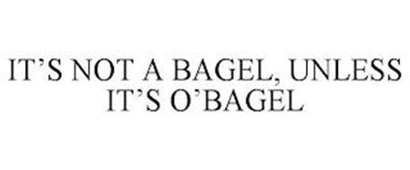 IT'S NOT A BAGEL, UNLESS IT'S O'BAGEL