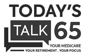 TODAY'S TALK 65 YOUR MEDICARE YOUR RETIREMENT. YOUR FOCUS
