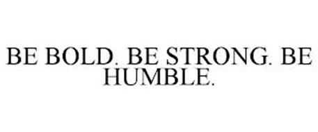 BE BOLD. BE STRONG. BE HUMBLE.