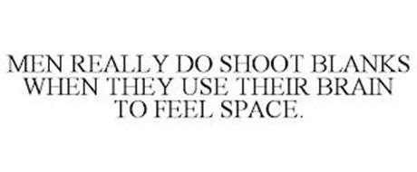MEN REALLY DO SHOOT BLANKS WHEN THEY USE THEIR BRAIN TO FEEL SPACE.