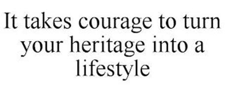 IT TAKES COURAGE TO TURN YOUR HERITAGE INTO A LIFESTYLE