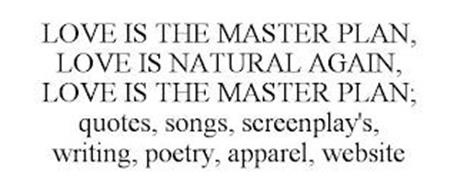 LOVE IS THE MASTER PLAN, LOVE IS NATURAL AGAIN, LOVE IS THE MASTER PLAN; QUOTES, SONGS, SCREENPLAY'S, WRITING, POETRY, APPAREL, WEBSITE