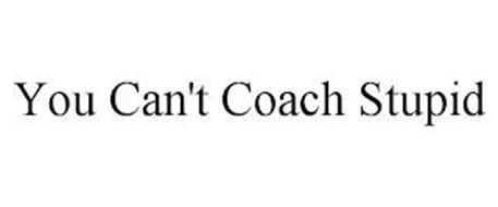 YOU CAN'T COACH STUPID