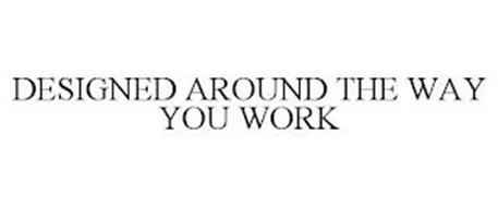 DESIGNED AROUND THE WAY YOU WORK
