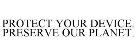 PROTECT YOUR DEVICE. PRESERVE OUR PLANET.
