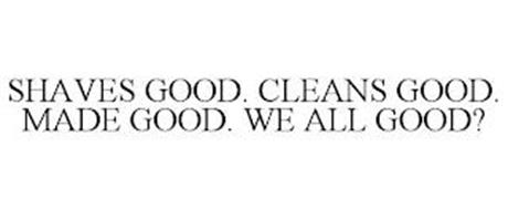 SHAVES GOOD. CLEANS GOOD. MADE GOOD. WE ALL GOOD?
