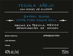 TEQUILA AÑEJO SAN MIGUEL DE ALLENDE BARREL BLEND 100% PURO AGAVE AZUL HECHO EN TEQUILA, MÉXICO DENOMINACIÓN DE ORIGEN BOTELLA NÚMERO: APROBADO POR: LOTE NÚMERO: FECHA: 40% ALC./VOL. 750ML