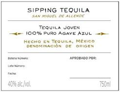 SIPPING TEQUILA SAN MIGUEL DE ALLENDE TEQUILA JOVEN 100% PURO AGAVE AZUL HECHO EN TEQUILA, MÉXICO DENOMINACIÓN DE ORIGEN BOTELLA NÚMERO: APROBADO POR: LOTE NÚMERO: FECHA: 40% ALC./VOL. 750ML