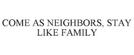 COME AS NEIGHBORS, STAY LIKE FAMILY