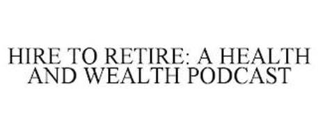 HIRE TO RETIRE: A HEALTH AND WEALTH PODCAST