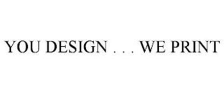 YOU DESIGN . . . WE PRINT