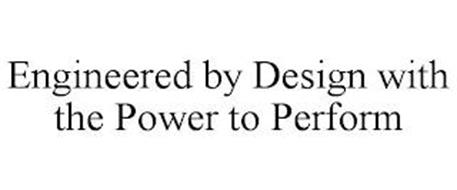 ENGINEERED BY DESIGN WITH THE POWER TO PERFORM