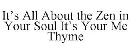 IT'S ALL ABOUT THE ZEN IN YOUR SOUL IT'S YOUR ME THYME