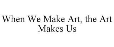 WHEN WE MAKE ART, THE ART MAKES US