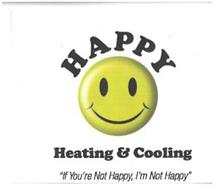 HAPPY HEATING & COOLING IF YOU'RE NOT HAPPY, I'M NOT HAPPY