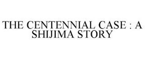 THE CENTENNIAL CASE : A SHIJIMA STORY