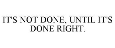IT'S NOT DONE, UNTIL IT'S DONE RIGHT.