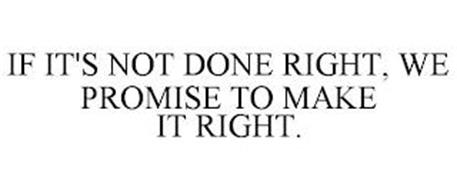 IF IT'S NOT DONE RIGHT, WE PROMISE TO MAKE IT RIGHT.
