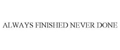 ALWAYS FINISHED NEVER DONE