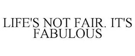LIFE'S NOT FAIR. IT'S FABULOUS
