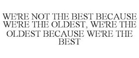 WE'RE NOT THE BEST BECAUSE WE'RE THE OLDEST, WE'RE THE OLDEST BECAUSE WE'RE THE BEST