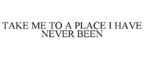 TAKE ME TO A PLACE I HAVE NEVER BEEN
