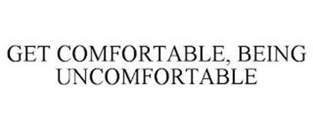 GET COMFORTABLE, BEING UNCOMFORTABLE