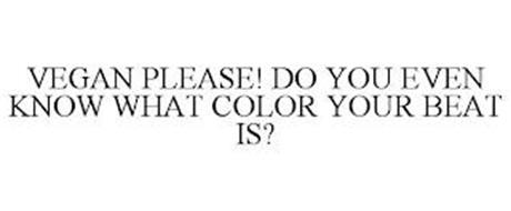 VEGAN PLEASE! DO YOU EVEN KNOW WHAT COLOR YOUR BEAT IS?