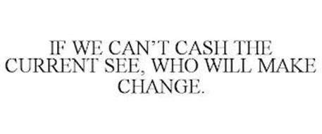 IF WE CAN'T CASH THE CURRENT SEE, WHO WILL MAKE CHANGE.