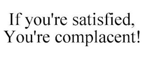 IF YOU'RE SATISFIED, YOU'RE COMPLACENT!