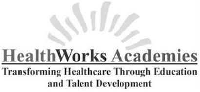 HEALTHWORKS ACADEMIES TRANSFORMING HEALTHCARE THROUGH EDUCATION AND TALENT DEVELOPMENT