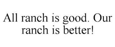 ALL RANCH IS GOOD. OUR RANCH IS BETTER!