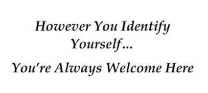 HOWEVER YOU IDENTIFY YOURSELF... YOU'RE ALWAYS WELCOME HERE