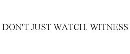 DON'T JUST WATCH. WITNESS