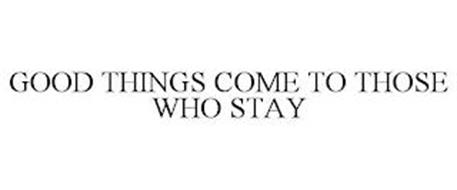 GOOD THINGS COME TO THOSE WHO STAY