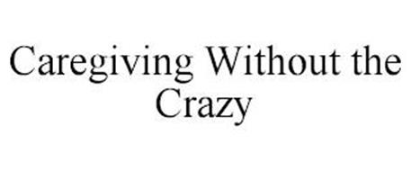 CAREGIVING WITHOUT THE CRAZY