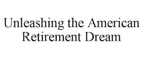 UNLEASHING THE AMERICAN RETIREMENT DREAM