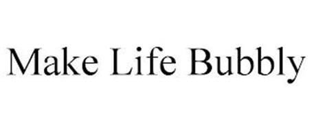 MAKE LIFE BUBBLY