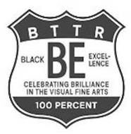 BTTR BE BLACK EXCEL-LENCE CELEBRATING BRILLIANCE IN THE VISUAL FINE ARTS 100 PERCENT