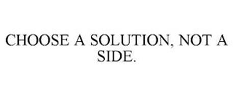 CHOOSE A SOLUTION, NOT A SIDE.