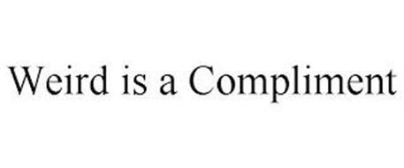 WEIRD IS A COMPLIMENT