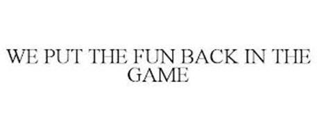 WE PUT THE FUN BACK IN THE GAME