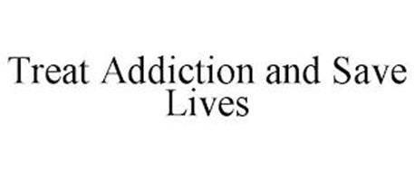 TREAT ADDICTION AND SAVE LIVES