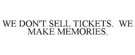 WE DON'T SELL TICKETS. WE MAKE MEMORIES.