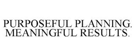 PURPOSEFUL PLANNING. MEANINGFUL RESULTS.