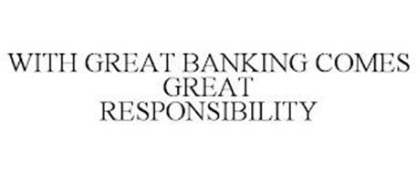 WITH GREAT BANKING COMES GREAT RESPONSIBILITY