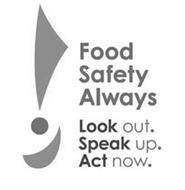 FOOD SAFETY ALWAYS LOOK OUT. SPEAK UP. ACT NOW.