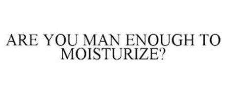ARE YOU MAN ENOUGH TO MOISTURIZE?