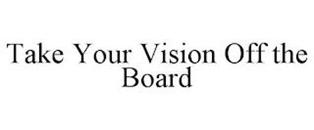 TAKE YOUR VISION OFF THE BOARD