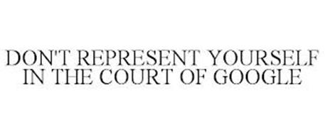 DON'T REPRESENT YOURSELF IN THE COURT OF GOOGLE